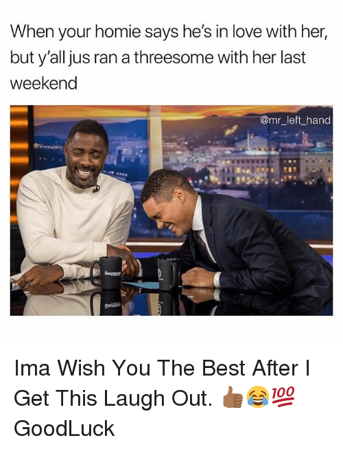Homie, Love, and Best: When your homie says he's in love with her,  but y'all jus ran a threesome with her last  weekend  @mr left hand Ima Wish You The Best After I Get This Laugh Out. 👍🏾😂💯 GoodLuck
