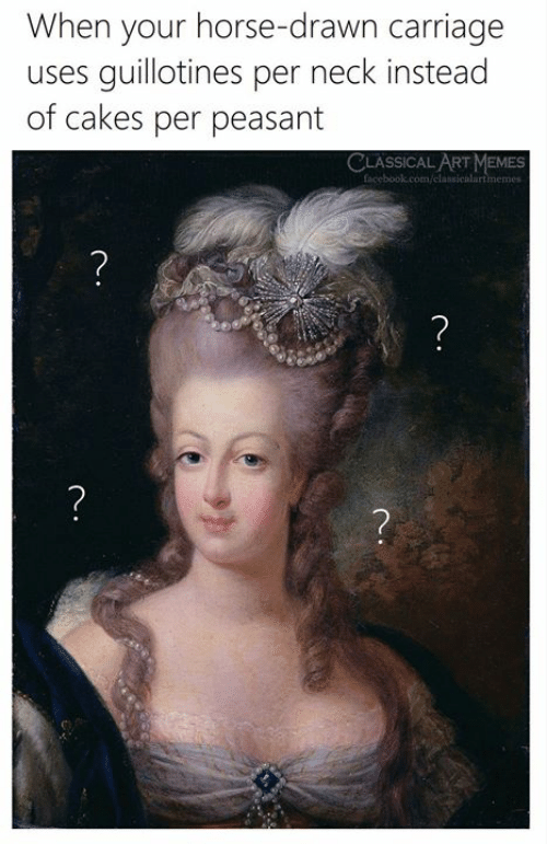 Facebook, Memes, and facebook.com: When your horse-drawn carriage  guillotines per neck instead  of cakes per peasant  uses  CLASSICAL ART MEMES  facebook.com/classicalartmemes  ?  ?  ?