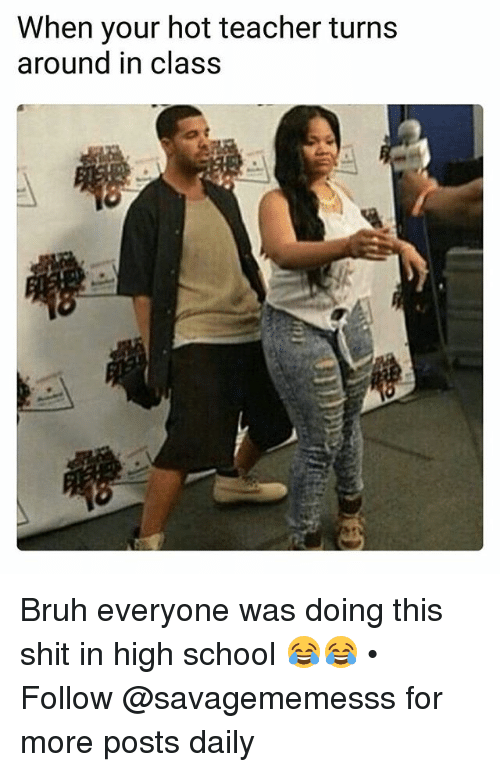Bruh, Memes, and School: When your hot teacher turns  around in class Bruh everyone was doing this shit in high school 😂😂 • ➫➫ Follow @savagememesss for more posts daily