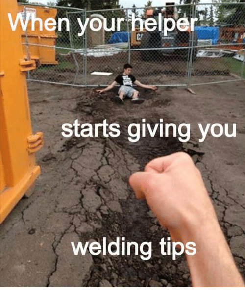 When Your Hrper Starts Giving You Welding Tips Welding Meme On Me Me