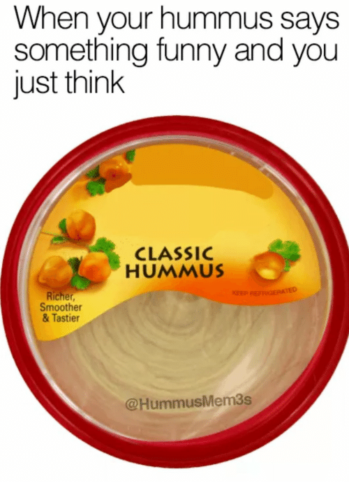 When Your Hummus Says Something Funny And You Just Think Classic