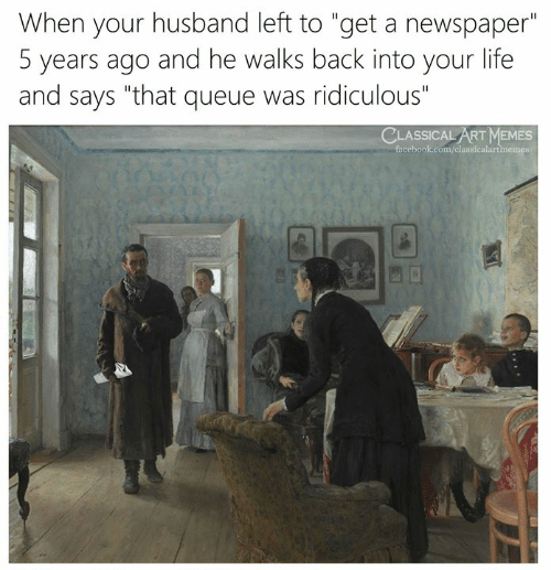 "Facebook, Life, and Memes: When your husband left to ""get a newspaper""  5 years ago and he walks back into your life  and says ""that queue was ridiculous""  CLASSICAL ART MEMES  facebook.com/classicalartmemes"