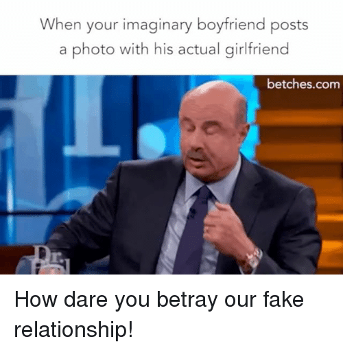 Fake, Girl Memes, and Girlfriend: When your imaginary boyfriend posts  a photo with his actual girlfriend  betches.com How dare you betray our fake relationship!