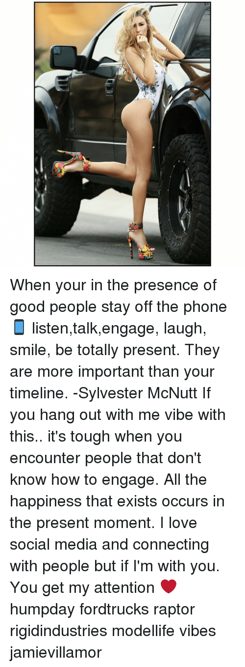 Memes, 🤖, and Media: When your in the presence of good people stay off the phone 📱 listen,talk,engage, laugh, smile, be totally present. They are more important than your timeline. -Sylvester McNutt If you hang out with me vibe with this.. it's tough when you encounter people that don't know how to engage. All the happiness that exists occurs in the present moment. I love social media and connecting with people but if I'm with you. You get my attention ❤️ humpday fordtrucks raptor rigidindustries modellife vibes jamievillamor