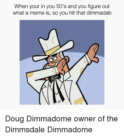 Doug, Funny, and Whats A: When your in you 50's and you figure out  what a meme is, so you hit that dimmadab Doug Dimmadome owner of the Dimmsdale Dimmadome