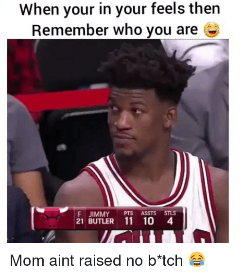 Funny, Mom, and Who: When your in your feels then  Remember who you are e  F JIMMY PTS ASSTS STLS  21 BUTLER 11 10 4 Mom aint raised no b*tch 😂