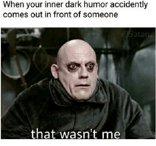 Dark Humor, Dark, and Humor: When your inner dark humor accidently  comes out in front of someone  that wasn't me