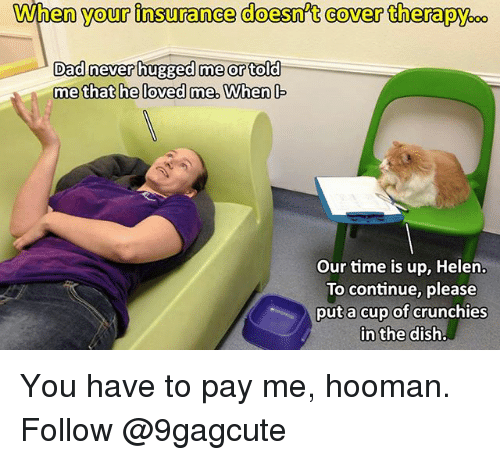 Dad, Memes, and Time: When  your  insuranee  doesn't  cover  therapy.  Dad never hugged me or told  Our time is up, Helen.  To continue, please  put a cup of crunchies You have to pay me, hooman. Follow @9gagcute