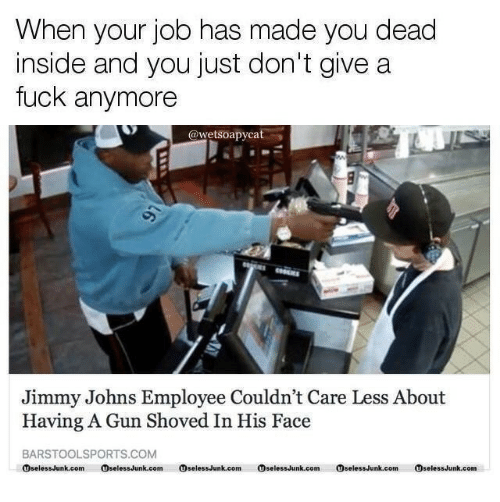 Fuck, Jimmy Johns, and Gun: When your job has made you dead  nside and you just don't give a  fuck anymore  @wetsoapycat  Jimmy Johns Employee Couldn't Care Less About  Having A Gun Shoved In His Face  BARSTOOLSPORTS.COM