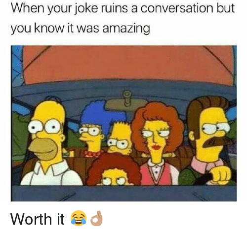 Funny, Amazing, and You: When your joke ruins a conversation but  you know it was amazing Worth it 😂👌🏽
