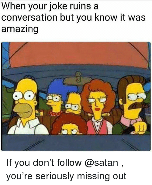 Memes, Amazing, and Satan: When your joke ruins a  conversation but you know it was  amazing If you don't follow @satan , you're seriously missing out
