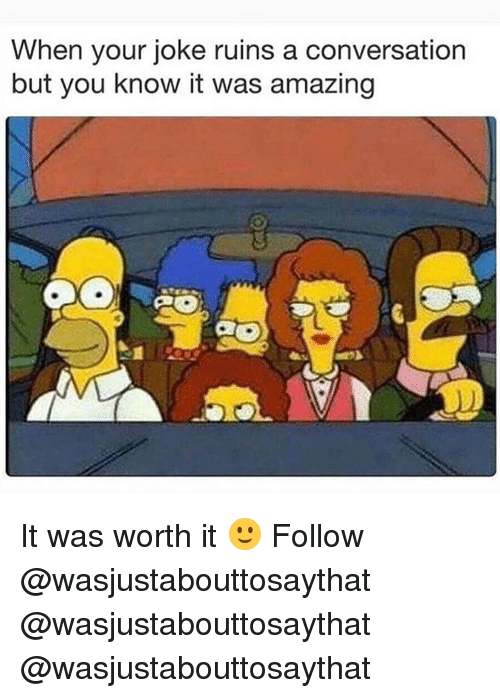 Memes, Amazing, and 🤖: When your joke ruins a conversation  but you know it was amazing It was worth it 🙂 Follow @wasjustabouttosaythat @wasjustabouttosaythat @wasjustabouttosaythat