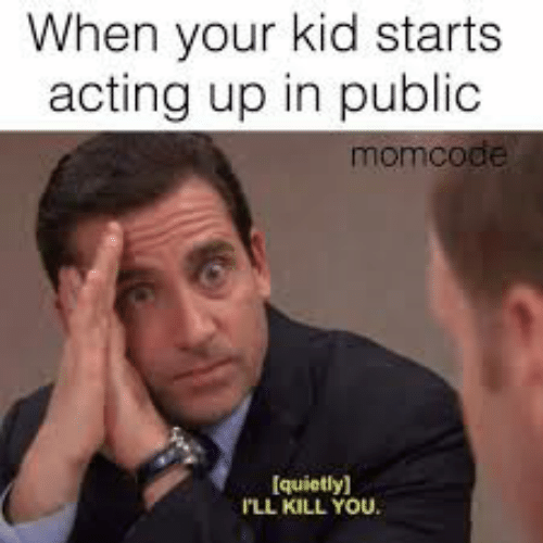 Acting, Kid, and Public: When your kid starts  acting up in public  momcode  [quietly]  'LL KILL YOU
