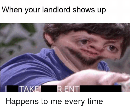 Time, Ent, and Every Time: When your landlord shows up  TAKE  ENT Happens to me every time