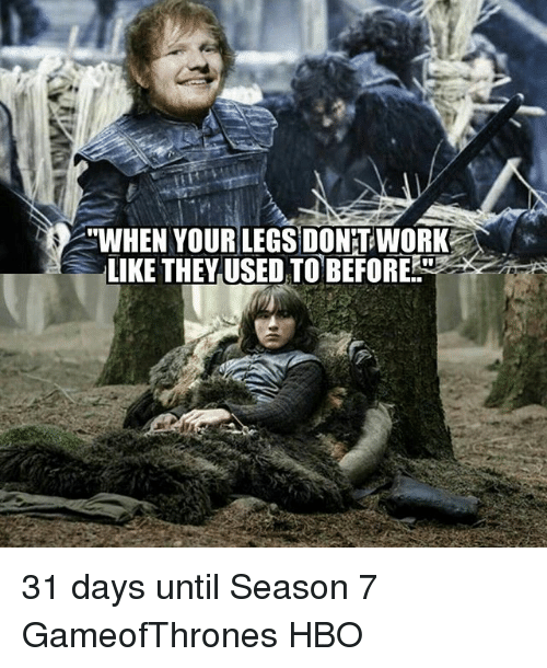 """Hbo, Memes, and 🤖: """"WHEN YOUR LEGS DONTWORK  LIKE THEY USED TO BEFORE 31 days until Season 7 GameofThrones HBO"""