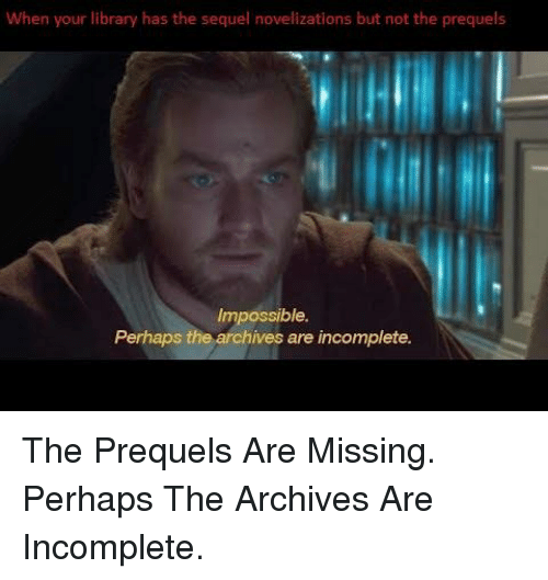 Library, Impossible, and Perhaps: When your library has the sequel novelizations but not the prequels  Impossible.  Perhaps the archives are incomplete.