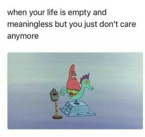 Life, You, and Just: when your life is empty and  meaningless but you just don't care  anymore