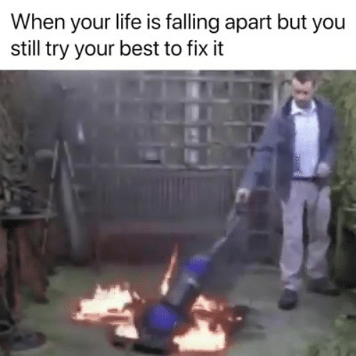 Life, Memes, and Best: When your life is falling apart but you  still try your best to fix it