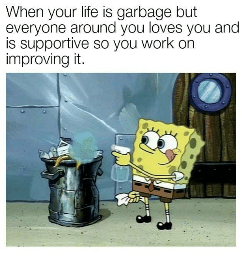 Work, Garbage, and You: When your lite is garbage but  everyone around you loves you and  s supportive so you work on  improving it.