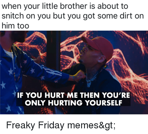 Friday, Memes, and Snitch: when your little brother is about to  snitch on you but you got some dirt on  him too  IF YOU HURT ME THEN YOURE  ONLY HURTING YOURSELF