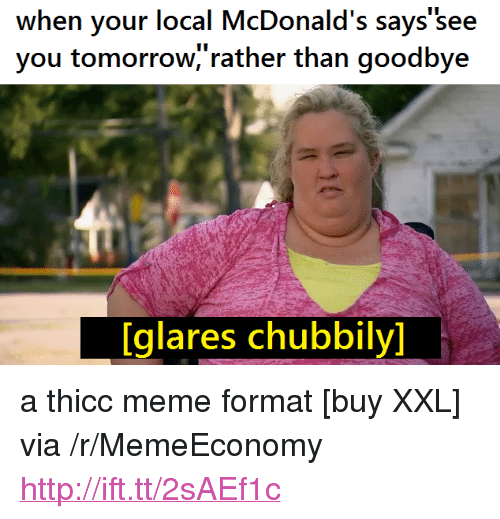"McDonalds, Meme, and Http: when your local McDonald's says 'see  you tomorrow,'rather than goodbye  [glares chubbily] <p>a thicc meme format [buy XXL] via /r/MemeEconomy <a href=""http://ift.tt/2sAEf1c"">http://ift.tt/2sAEf1c</a></p>"
