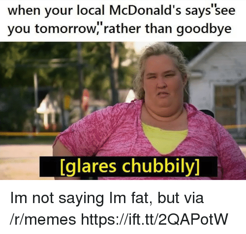 McDonalds, Memes, and Tomorrow: when your local McDonald's says'see  you tomorrow,'rather than goodbye  [glares chubbily] Im not saying Im fat, but via /r/memes https://ift.tt/2QAPotW