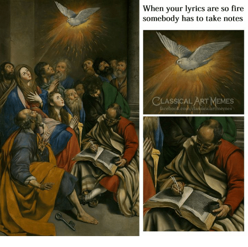 Facebook, Fire, and Memes: When your lyrics are so fire  somebody has to take notes  LASSICAL ART MEMES  facebook.com/classicalartimemes