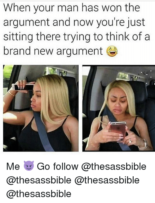 Memes, Brand New, and 🤖: When your man has won the  argument and now you're just  sitting there trying to think of a  brand new argument Me 😈 Go follow @thesassbible @thesassbible @thesassbible @thesassbible
