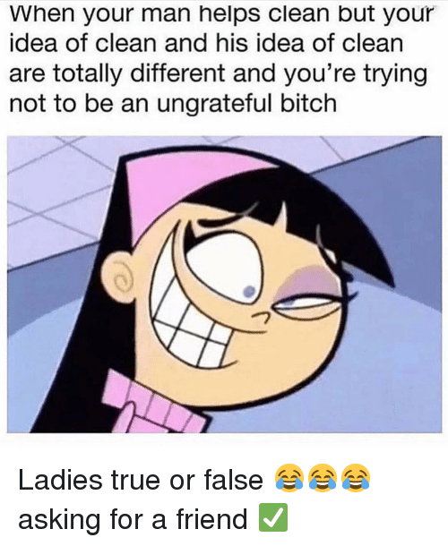 Bitch, Funny, and True: When your man helps clean but your  idea of clean and his idea of clean  are totally different and you're trying  not to be an ungrateful bitch Ladies true or false 😂😂😂 asking for a friend ✅