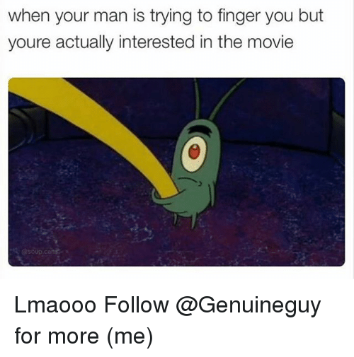 Memes, Movie, and 🤖: when your man is trying to finger you but  youre actually interested in the movie Lmaooo Follow @Genuineguy for more (me)