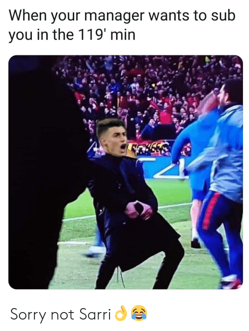 Memes, Sorry, and 🤖: When your manager wants to sub  you in the 119' min Sorry not Sarri👌😂