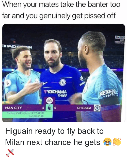 Chelsea, Memes, and Uno: When your mates take the banter too  far and you genuinely get pissed off  sky  uno  NEXEN  TYRES  MAN CITY  CHELSEA E  Stetling 4,80 Agueto 13,19,56 P  Gundogan 25 Higuain ready to fly back to Milan next chance he gets 😂👏🛩