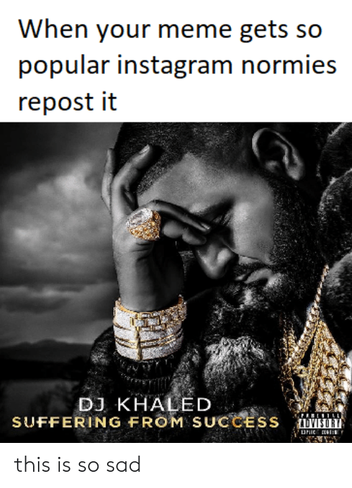 DJ Khaled, Funny, and Instagram: When your meme gets so  popular instagram normies  repost it  DJ KHALED  SUFFERING FROM SUCCESS this is so sad