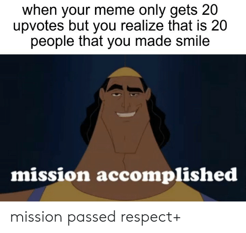 Meme, Respect, and Smile: when your meme only gets 20  upvotes but you realize that is 20  people that you made smile  mission accomplished mission passed respect+