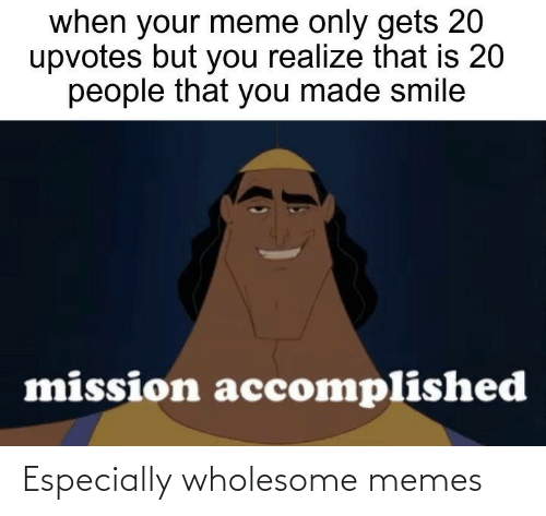 Meme, Memes, and Smile: when your meme only gets 20  upvotes but you realize that is 20  people that you made smile  mission accomplished Especially wholesome memes