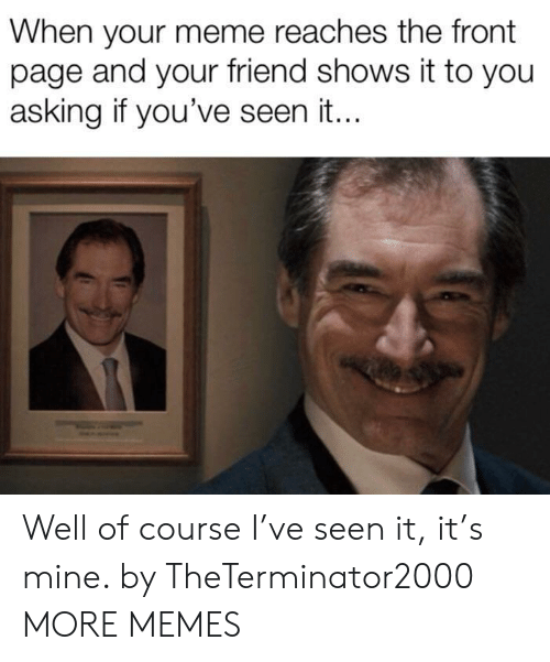 Dank, Meme, and Memes: When your meme reaches the front  page and your friend shows it to you  asking if you've seen it.. Well of course I've seen it, it's mine. by TheTerminator2000 MORE MEMES