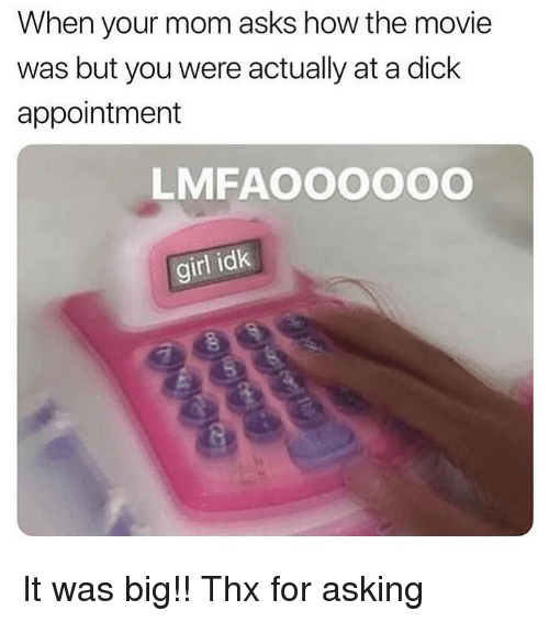 Dank, Dick, and Girl: When your mom asks how the movie  was but you were actually at a dick  appointment  LMFAOOOOOO  girl idk It was big!! Thx for asking