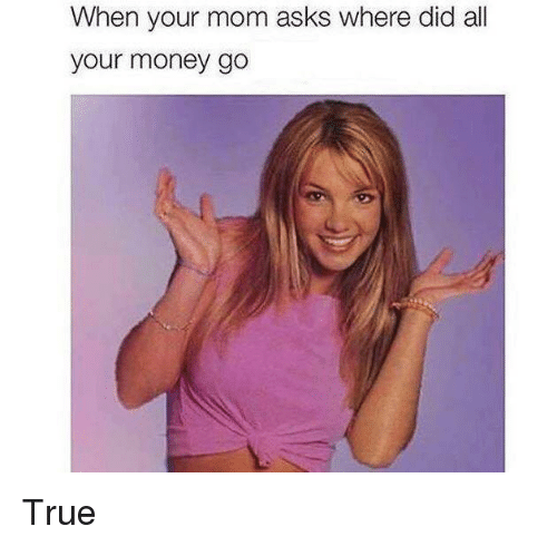 Money, Reddit, and True: When your mom asks where did all  your money go