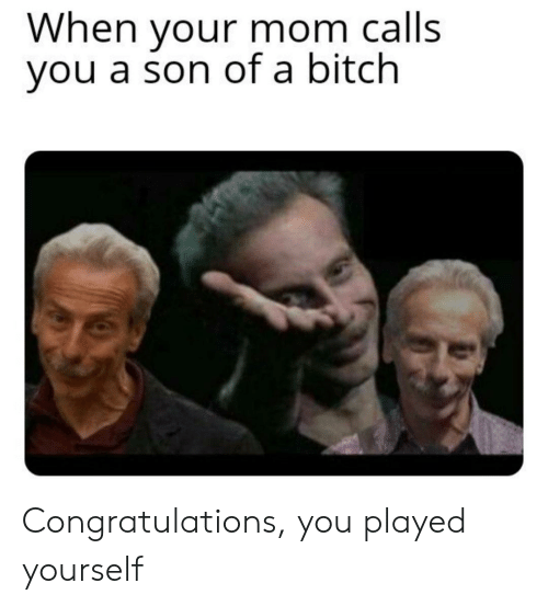 Bitch, Congratulations You Played Yourself, and Congratulations: When your mom calls  you a son of a bitch Congratulations, you played yourself
