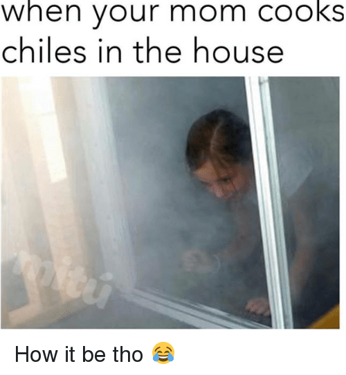 Memes, House, and Mom: when  your mom  cooks  chiles in the house How it be tho 😂