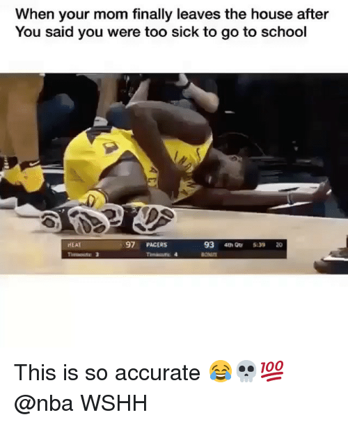 Memes, Nba, and School: When your mom finally leaves the house after  You said you were too sick to go to school  HEAT  97 PACERS  93 4tQu  20 This is so accurate 😂💀💯 @nba WSHH