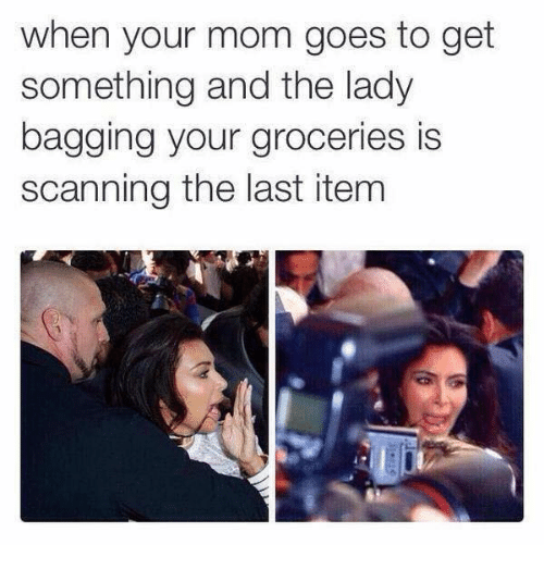 Celebrities, Your Mom, and When Your Mom: when your mom goes to get  something and the lady  bagging your groceries is  scanning the last item