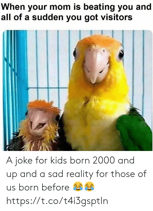 Funny, Kids, and Sad: When your mom is beating you and  all of a sudden you got visitors A joke for kids born 2000 and up and a sad reality for those of us born before 😂😂 https://t.co/t4i3gsptIn
