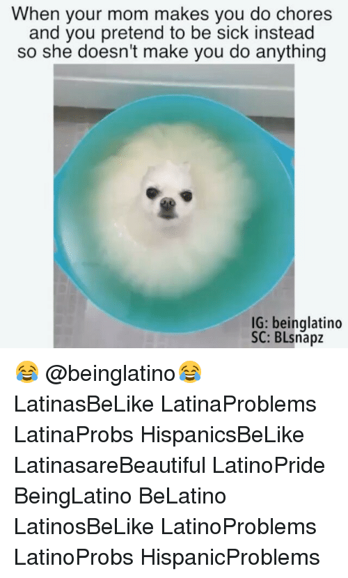 Memes, Sick, and Mom: When your mom makes you do chores  and you pretend to be sick instead  so she doesn't make you do anything  IG: beinglatino  SC: BLsnapz 😂 @beinglatino😂 LatinasBeLike LatinaProblems LatinaProbs HispanicsBeLike LatinasareBeautiful LatinoPride BeingLatino BeLatino LatinosBeLike LatinoProblems LatinoProbs HispanicProblems