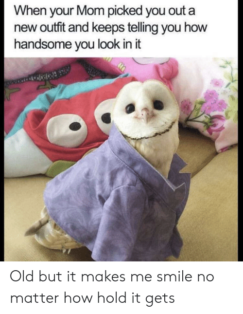 Smile, Old, and Mom: When your Mom picked you out a  new outfit and keeps telling you how  handsome you look in it Old but it makes me smile no matter how hold it gets