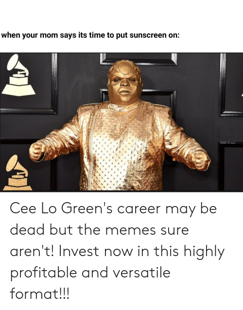 Memes, Time, and Mom: when your mom says its time to put sunscreen on: Cee Lo Green's career may be dead but the memes sure aren't! Invest now in this highly profitable and versatile format!!!