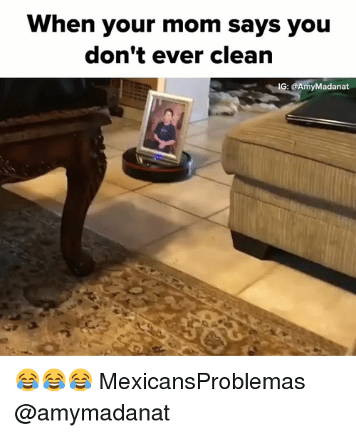 Memes, Mom, and 🤖: When your mom says you  don't ever clean  IG: @AmyMadanat 😂😂😂 MexicansProblemas @amymadanat