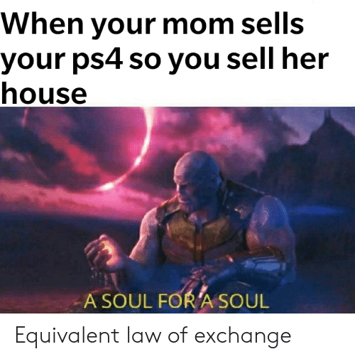When Your Mom Sells Your Ps4 So You Sell Her House a SOUL FOR a SOUL