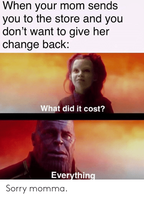 Dank, Sorry, and Change: When your mom sends  you to the store and you  don't want to give her  change back:  What did it cost?  Everything Sorry momma.