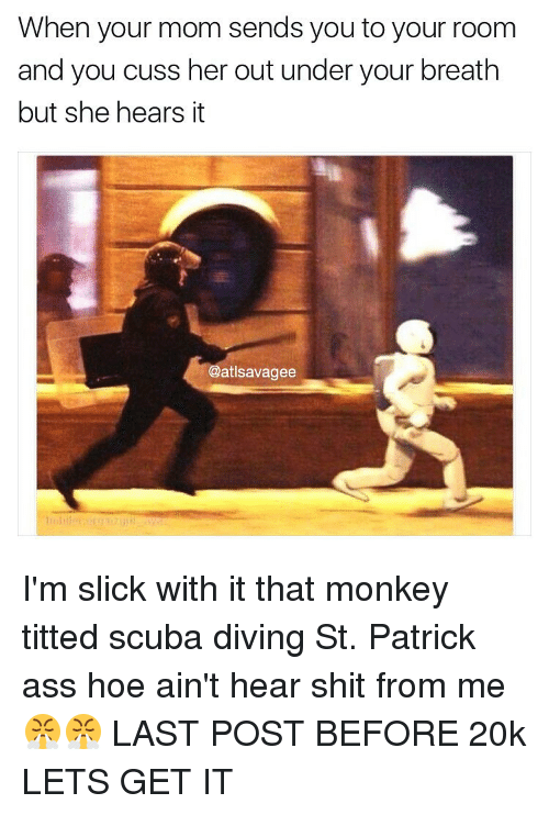 Hoe, Hoes, and Memes: When your mom sends you to your room  and you cuss her out under your breath  but she hears it  @atlsavagee I'm slick with it that monkey titted scuba diving St. Patrick ass hoe ain't hear shit from me 😤😤 LAST POST BEFORE 20k LETS GET IT